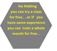 No Kidding you can try a class for free.. ..or if   you have some experience you can  train a whole month for free ..